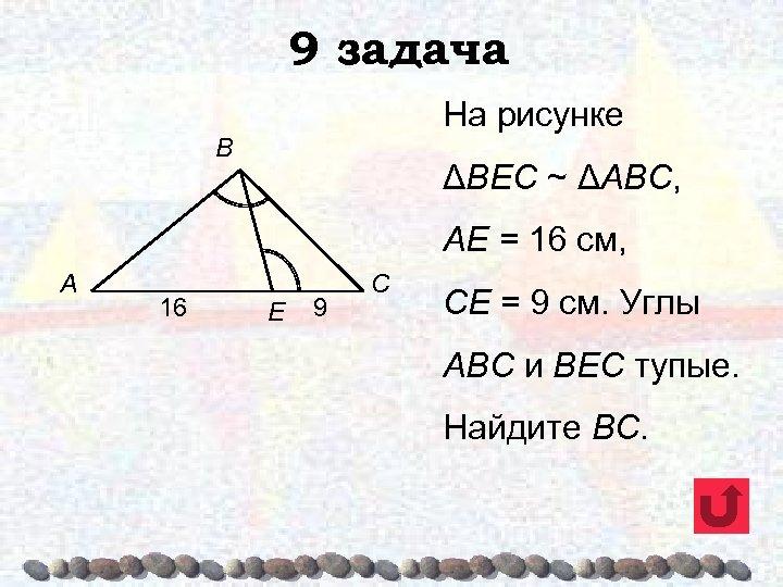 9 задача На рисунке B ΔВЕС ~ ΔАВС, АЕ = 16 см, A 16