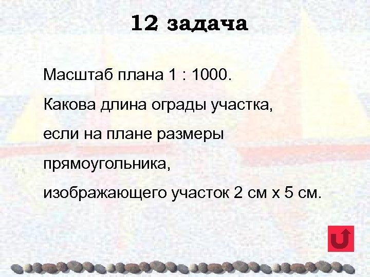 12 задача Масштаб плана 1 : 1000. Какова длина ограды участка, если на плане
