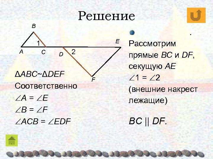 Решение B . E 1 A C D 2 ΔABC~ΔDEF Соответственно A = E