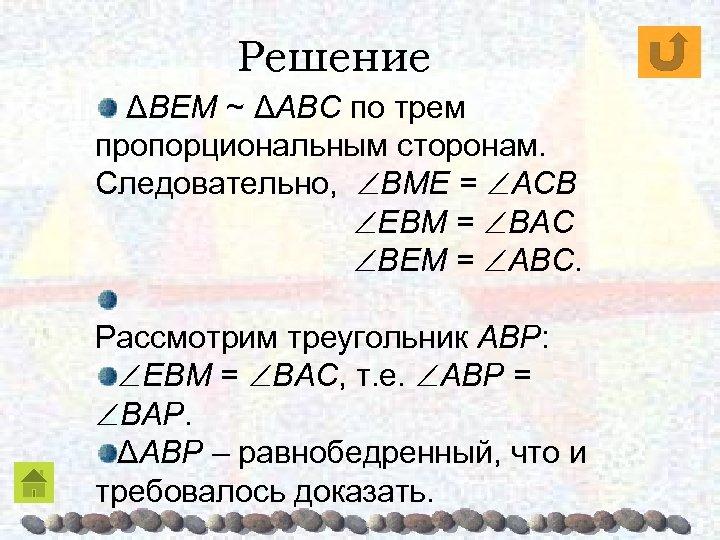 Решение ΔBEM ~ ΔABC по трем пропорциональным сторонам. Следовательно, BME = AСB EBM =