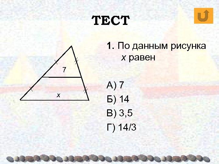 ТЕСТ 1. По данным рисунка х равен 7 х А) 7 Б) 14 В)