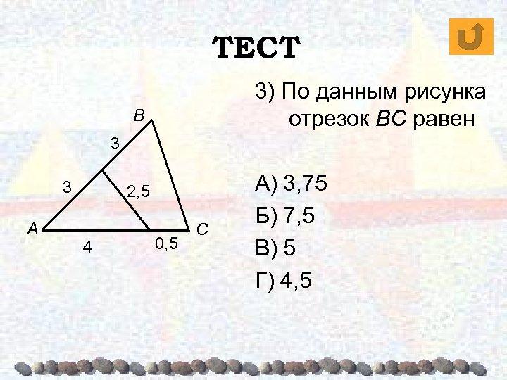 ТЕСТ 3) По данным рисунка отрезок BC равен В 3 3 А 2, 5