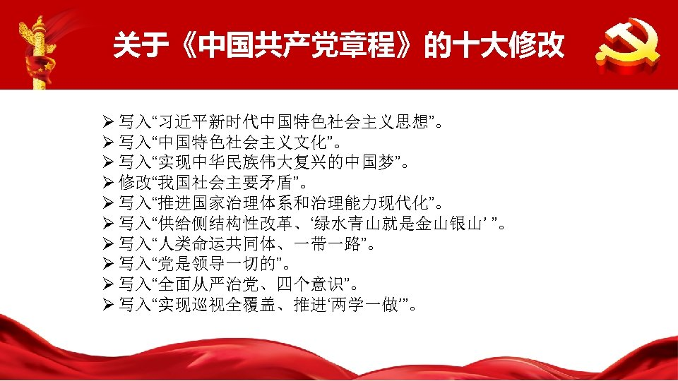 """关于《中国共产党章程》的十大修改 Ø 写入""""习近平新时代中国特色社会主义思想""""。 Ø 写入""""中国特色社会主义文化""""。 Ø 写入""""实现中华民族伟大复兴的中国梦""""。 Ø 修改""""我国社会主要矛盾""""。 Ø 写入""""推进国家治理体系和治理能力现代化""""。 Ø 写入""""供给侧结构性改革、'绿水青山就是金山银山' """"。"""