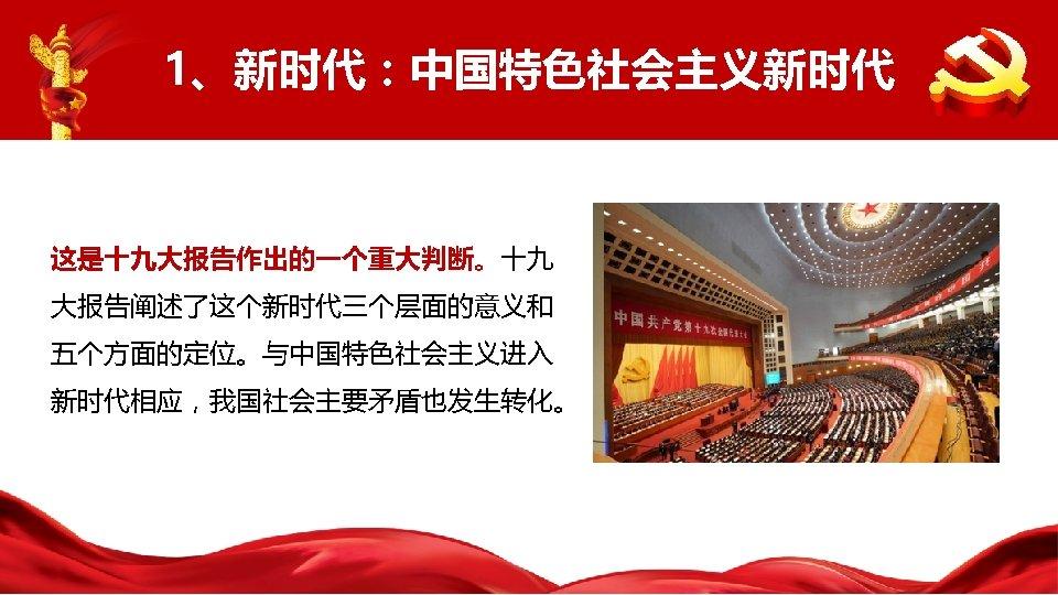 1、新时代:中国特色社会主义新时代 这是十九大报告作出的一个重大判断。十九 大报告阐述了这个新时代三个层面的意义和 五个方面的定位。与中国特色社会主义进入 新时代相应,我国社会主要矛盾也发生转化。