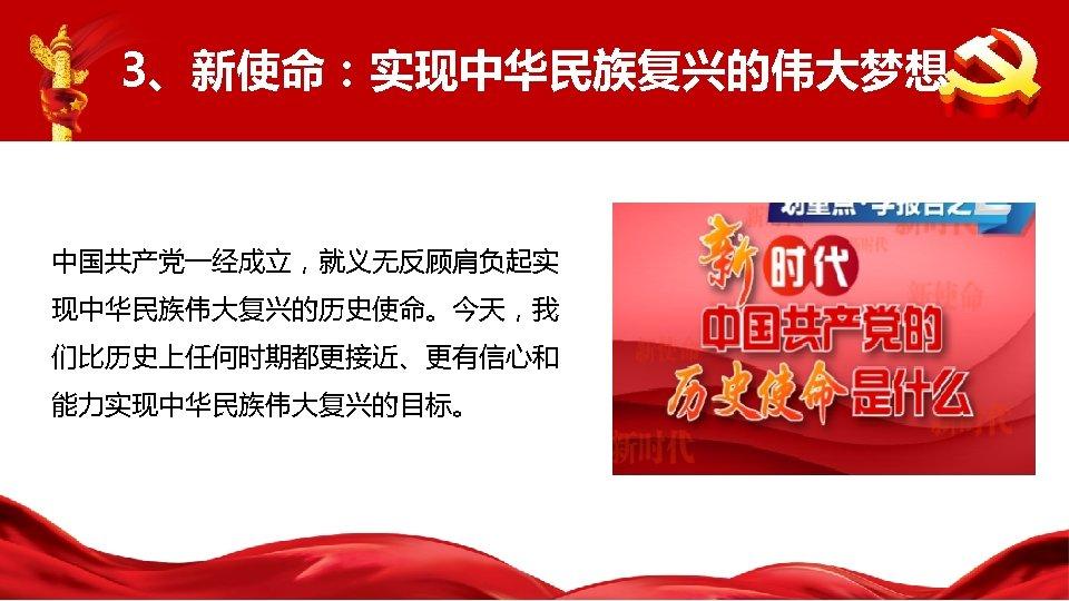 3、新使命:实现中华民族复兴的伟大梦想 中国共产党一经成立,就义无反顾肩负起实 现中华民族伟大复兴的历史使命。今天,我 们比历史上任何时期都更接近、更有信心和 能力实现中华民族伟大复兴的目标。
