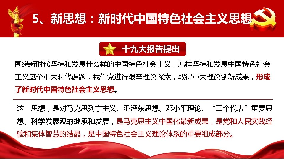 """5、新思想:新时代中国特色社会主义思想 十九大报告提出 围绕新时代坚持和发展什么样的中国特色社会主义、怎样坚持和发展中国特色社会 主义这个重大时代课题,我们党进行艰辛理论探索,取得重大理论创新成果,形成 了新时代中国特色社会主义思想。 这一思想,是对马克思列宁主义、毛泽东思想、邓小平理论、""""三个代表""""重要思 想、科学发展观的继承和发展,是马克思主义中国化最新成果,是党和人民实践经 验和集体智慧的结晶,是中国特色社会主义理论体系的重要组成部分。"""
