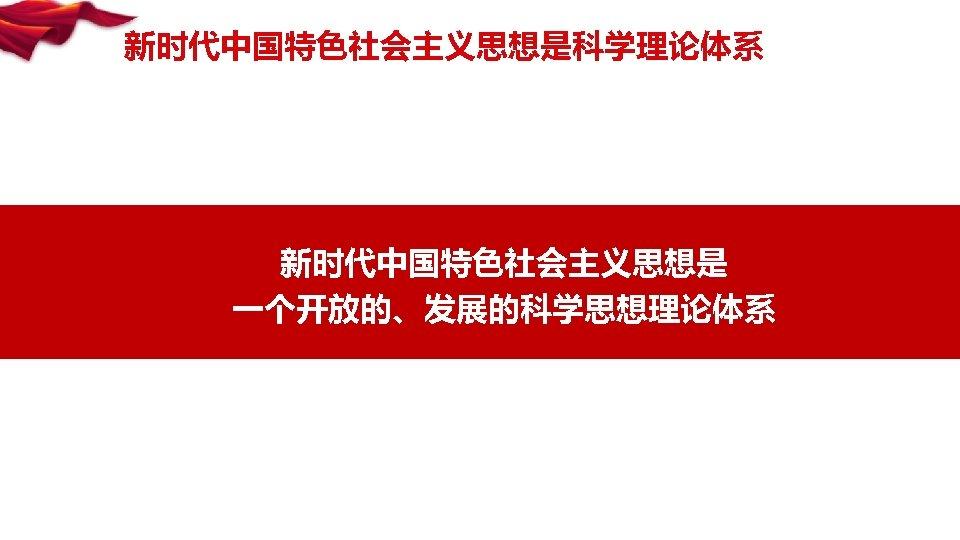 新时代中国特色社会主义思想是科学理论体系 新时代中国特色社会主义思想是 一个开放的、发展的科学思想理论体系