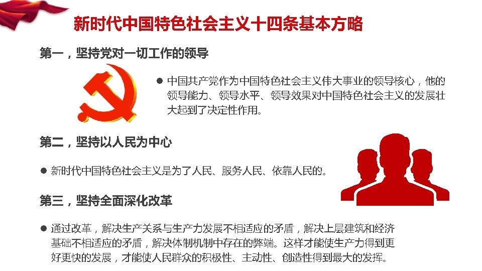 新时代中国特色社会主义十四条基本方略 第一,坚持党对一切 作的领导 l 中国共产党作为中国特色社会主义伟大事业的领导核心,他的 领导能力、领导水平、领导效果对中国特色社会主义的发展壮 大起到了决定性作用。 第二,坚持以人民为中心 l 新时代中国特色社会主义是为了人民、服务人民、依靠人民的。 第三,坚持全面深化改革 l 通过改革,解决生产关系与生产力发展不相适应的矛盾,解决上层建筑和经济 基础不相适应的矛盾,解决体制机制中存在的弊端。这样才能使生产力得到更