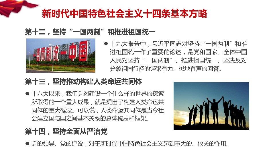"""新时代中国特色社会主义十四条基本方略 第十二,坚持""""一国两制""""和推进祖国统一 l 十九大报告中,习近平同志对坚持""""一国两制""""和推 进祖国统一作了重要的论述,是党和国家、全体中国 人民对坚持""""一国两制""""、推进祖国统一、坚决反对 分裂祖国行径的铿锵有力、掷地有声的回答。 第十三,坚持推动构建人类命运共同体 l 十八大以来,我们党对建设一个什么样的世界的探索 所取得的一个重大成果,就是提出了构建人类命运共 同体的重大概念。可以说,人类命运共同体是当今社 会建立国与国之间基本关系的总体构思和框架。 第十四,坚持全面从严治党"""
