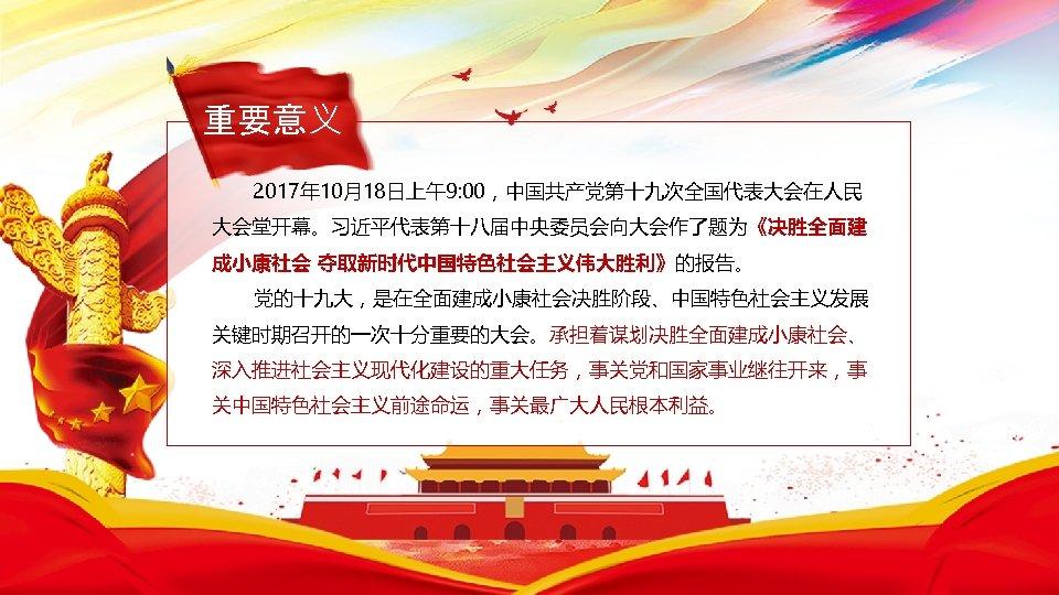 重要意义 2017年 10月18日上午9: 00,中国共产党第十九次全国代表大会在人民 大会堂开幕。习近平代表第十八届中央委员会向大会作了题为《决胜全面建 成小康社会 夺取新时代中国特色社会主义伟大胜利》的报告。 党的十九大,是在全面建成小康社会决胜阶段、中国特色社会主义发展 关键时期召开的一次十分重要的大会。承担着谋划决胜全面建成小康社会、 深入推进社会主义现代化建设的重大任务,事关党和国家事业继往开来,事 关中国特色社会主义前途命运,事关最广大人民根本利益。