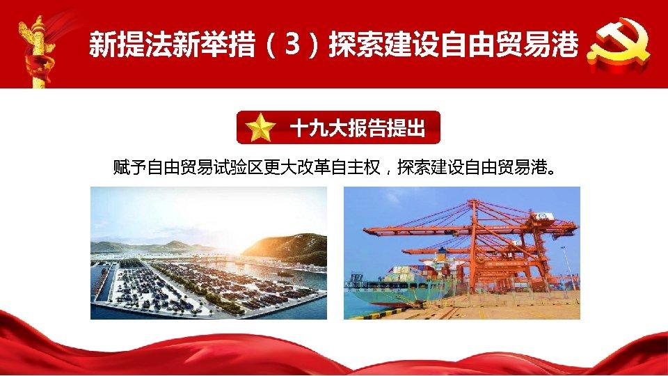 新提法新举措(3)探索建设自由贸易港 十九大报告提出 赋予自由贸易试验区更大改革自主权,探索建设自由贸易港。