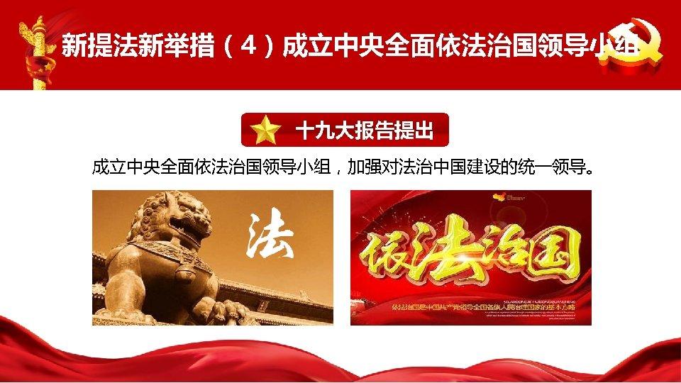 新提法新举措(4)成立中央全面依法治国领导小组 十九大报告提出 成立中央全面依法治国领导小组,加强对法治中国建设的统一领导。