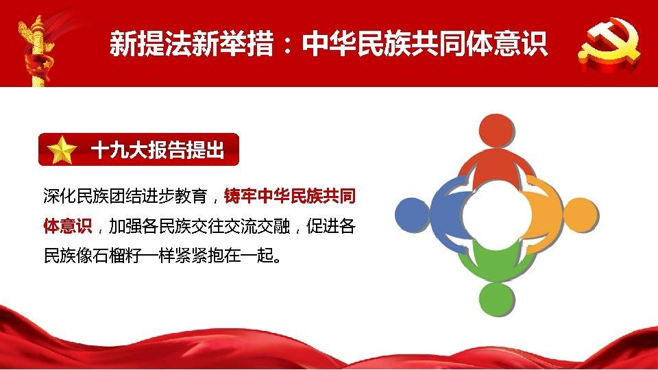 新提法新举措:中华民族共同体意识 十九大报告提出 深化民族团结进步教育,铸牢中华民族共同 体意识,加强各民族交往交流交融,促进各 民族像石榴籽一样紧紧抱在一起。