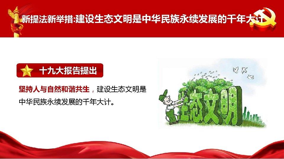 新提法新举措: 建设生态文明是中华民族永续发展的千年大计 十九大报告提出 坚持人与自然和谐共生,建设生态文明是 中华民族永续发展的千年大计。
