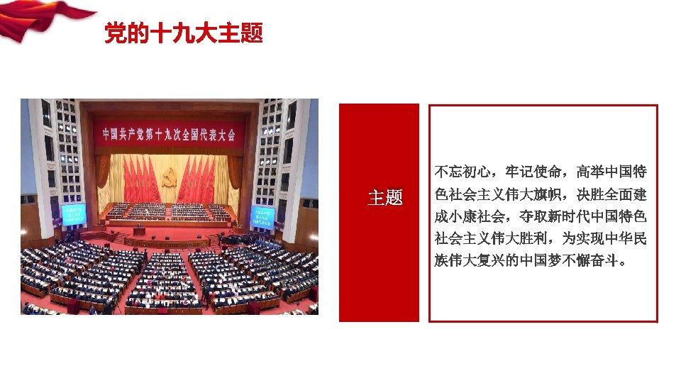 党的十九大主题 不忘初心,牢记使命,高举中国特 主题 色社会主义伟大旗帜,决胜全面建 成小康社会,夺取新时代中国特色 社会主义伟大胜利,为实现中华民 族伟大复兴的中国梦不懈奋斗。