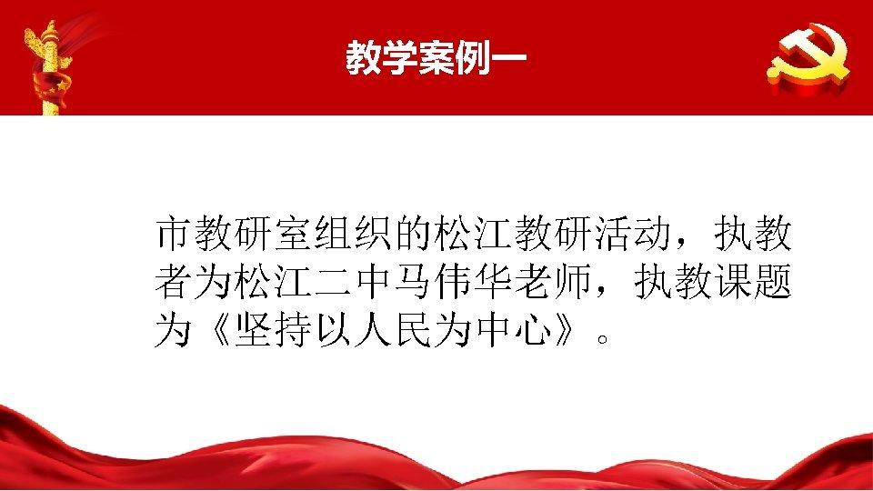 教学案例一 市教研室组织的松江教研活动,执教 者为松江二中马伟华老师,执教课题 为《坚持以人民为中心》。