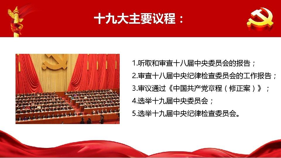 十九大主要议程: 1. 听取和审查十八届中央委员会的报告; 2. 审查十八届中央纪律检查委员会的 作报告; 3. 审议通过《中国共产党章程(修正案)》; 4. 选举十九届中央委员会; 5. 选举十九届中央纪律检查委员会。