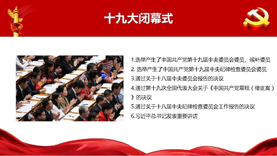 十九大闭幕式 1. 选举产生了中国共产党第十九届中央委员会委员、候补委员 2. 选举产生了中国共产党第十九届中央纪律检查委员会委员 3. 通过关于十八届中央委员会报告的决议 4. 通过第十九次全国代表大会关于《中国共产党章程(修正案) 》的决议 5. 通过关于十八届中央纪律检查委员会 作报告的决议 6.