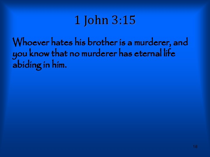 1 John 3: 15 Whoever hates his brother is a murderer, and you know