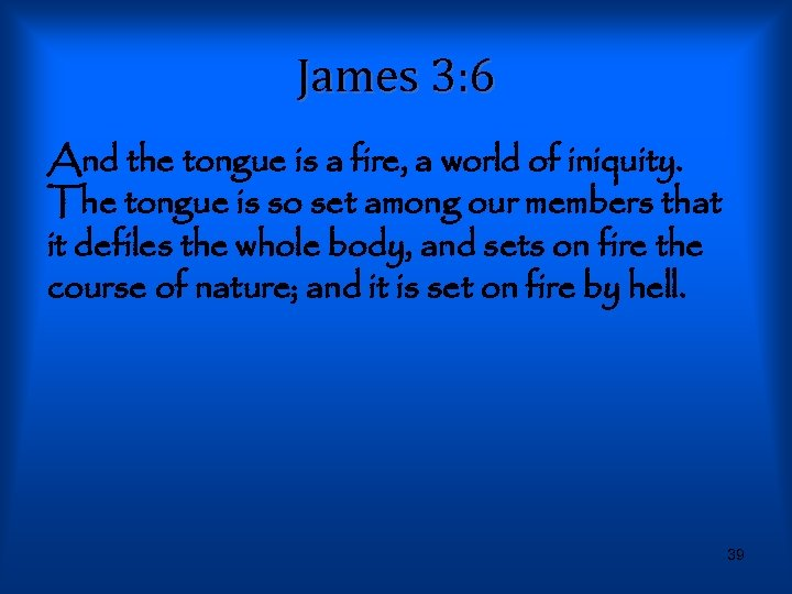James 3: 6 And the tongue is a fire, a world of iniquity. The
