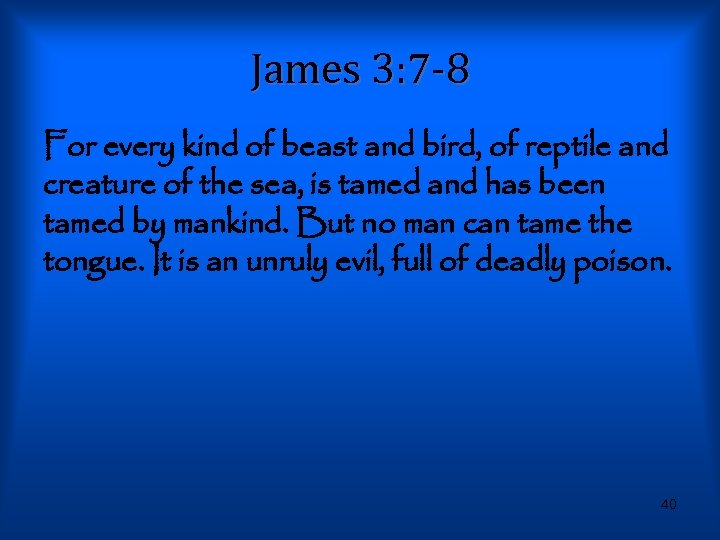 James 3: 7 -8 For every kind of beast and bird, of reptile and