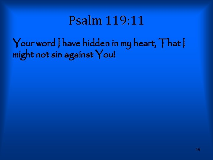 Psalm 119: 11 Your word I have hidden in my heart, That I might