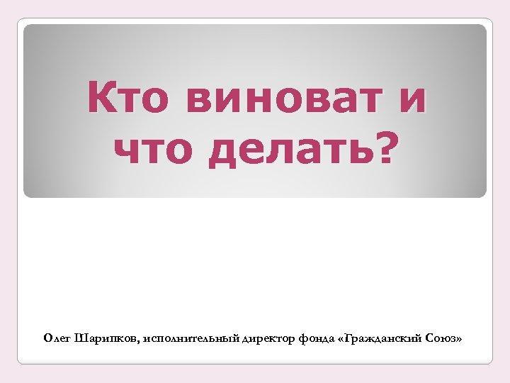 Кто виноват и что делать? Олег Шарипков, исполнительный директор фонда «Гражданский Союз»