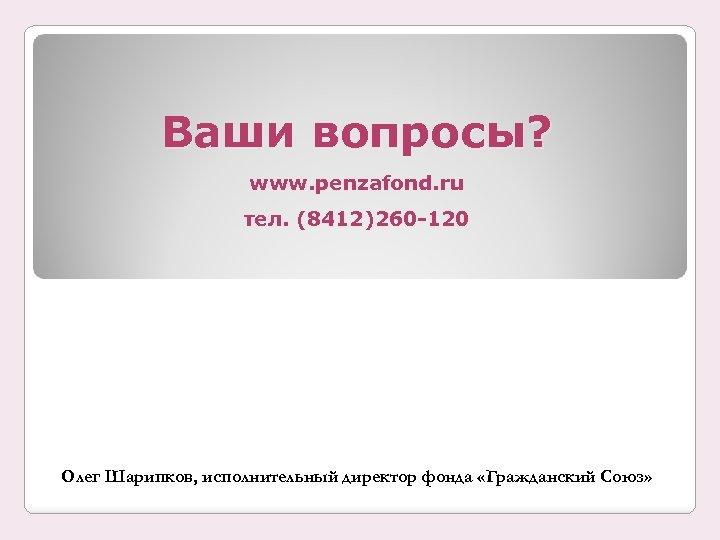 Ваши вопросы? www. penzafond. ru тел. (8412)260 -120 Олег Шарипков, исполнительный директор фонда «Гражданский