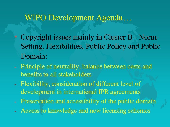 WIPO Development Agenda… * Copyright issues mainly in Cluster B - Norm. Setting, Flexibilities,