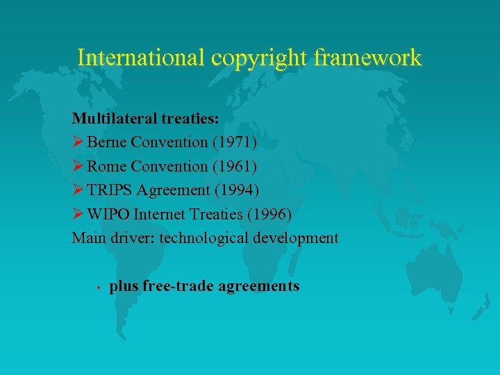 International copyright framework Multilateral treaties: Ø Berne Convention (1971) Ø Rome Convention (1961) Ø