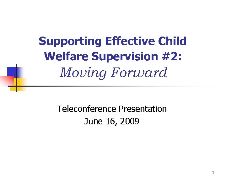 Supporting Effective Child Welfare Supervision #2: Moving Forward Teleconference Presentation June 16, 2009 1