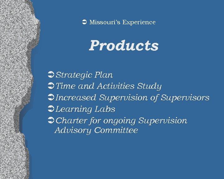 Ü Missouri's Experience Products ÜStrategic Plan ÜTime and Activities Study ÜIncreased Supervision of Supervisors