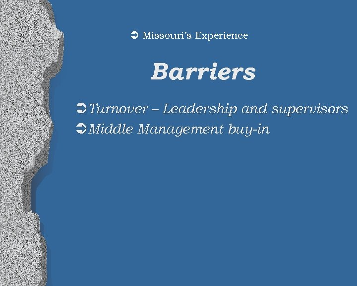 Ü Missouri's Experience Barriers ÜTurnover – Leadership and supervisors ÜMiddle Management buy-in
