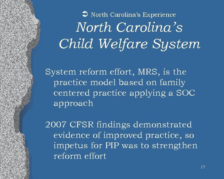 Ü North Carolina's Experience North Carolina's Child Welfare System reform effort, MRS, is the