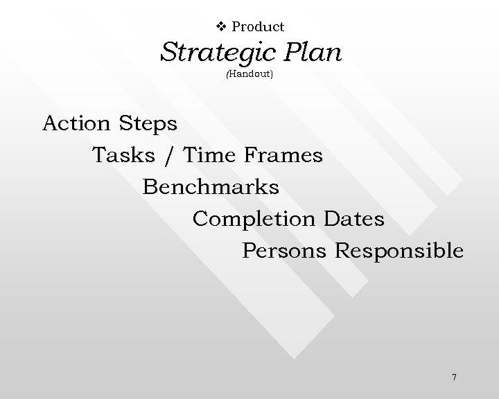 v Product Strategic Plan (Handout) Action Steps Tasks / Time Frames Benchmarks Completion Dates