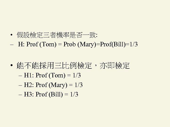 • 假設檢定三者機率是否一致: – H: Prof (Tom) = Prob (Mary)=Prof(Bill)=1/3 • 能不能採用三比例檢定,亦即檢定 – H