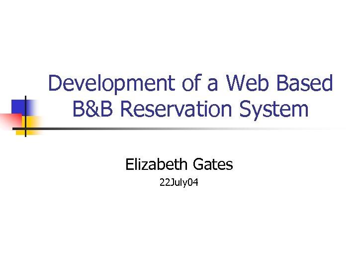 Development of a Web Based B&B Reservation System Elizabeth Gates 22 July 04