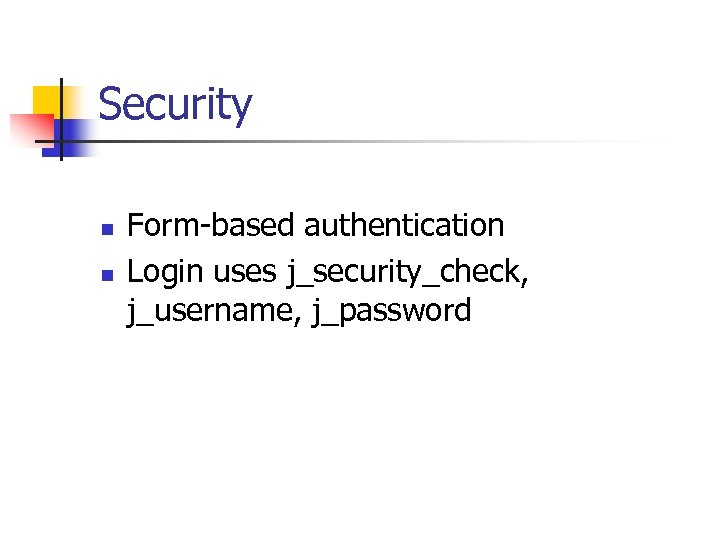 Security n n Form-based authentication Login uses j_security_check, j_username, j_password