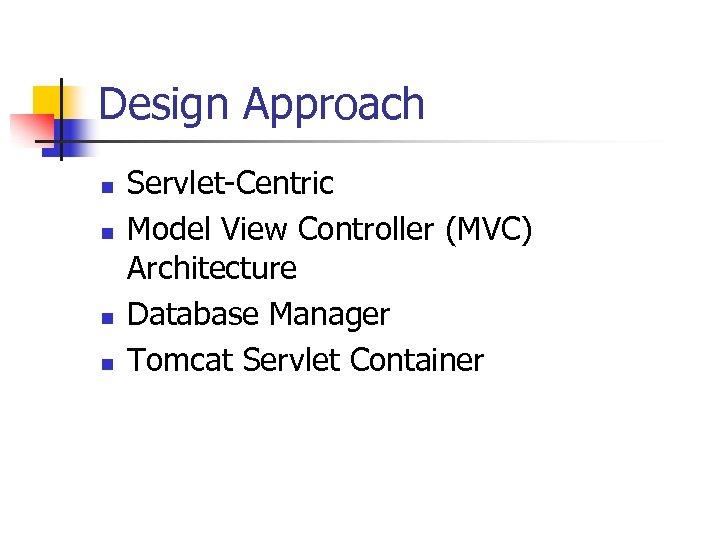 Design Approach n n Servlet-Centric Model View Controller (MVC) Architecture Database Manager Tomcat Servlet