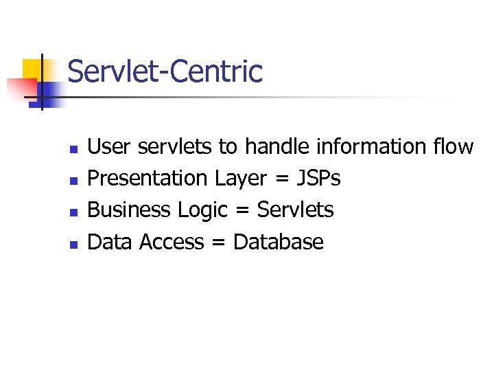 Servlet-Centric n n User servlets to handle information flow Presentation Layer = JSPs Business