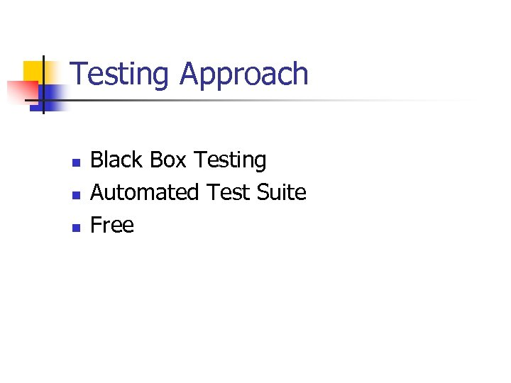 Testing Approach n n n Black Box Testing Automated Test Suite Free