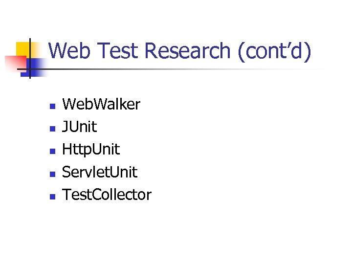 Web Test Research (cont'd) n n n Web. Walker JUnit Http. Unit Servlet. Unit