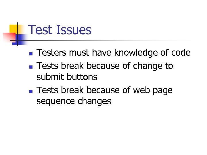 Test Issues n n n Testers must have knowledge of code Tests break because