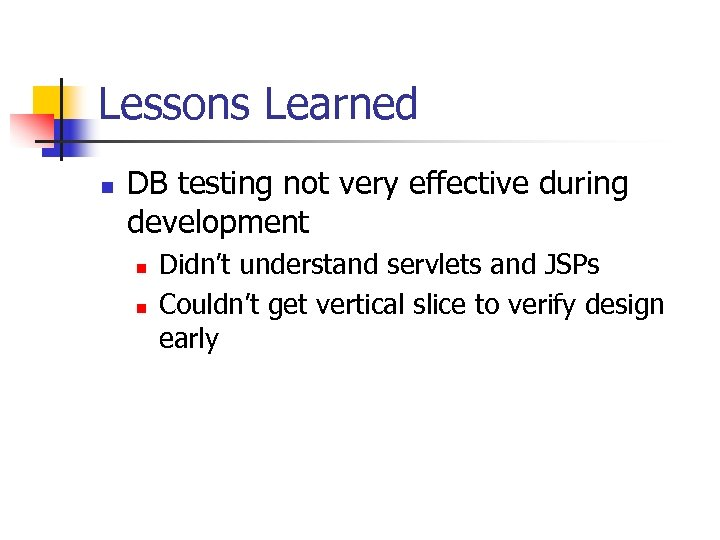 Lessons Learned n DB testing not very effective during development n n Didn't understand
