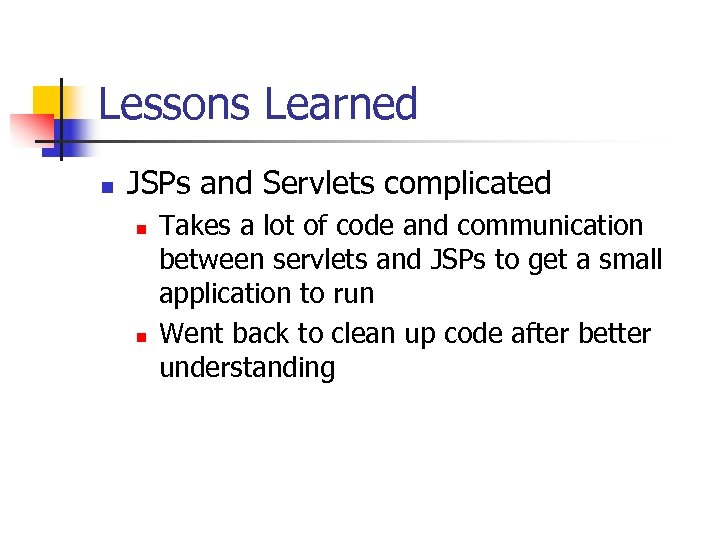 Lessons Learned n JSPs and Servlets complicated n n Takes a lot of code