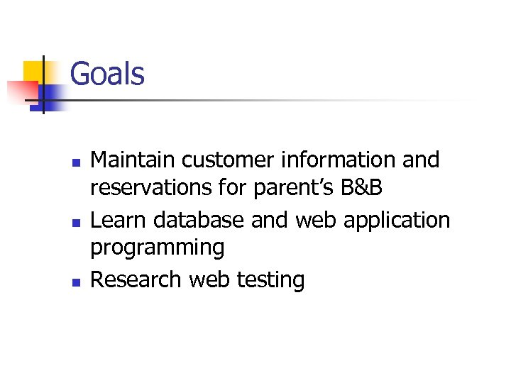 Goals n n n Maintain customer information and reservations for parent's B&B Learn database