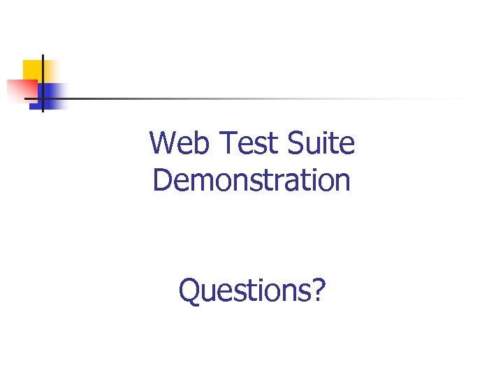 Web Test Suite Demonstration Questions?