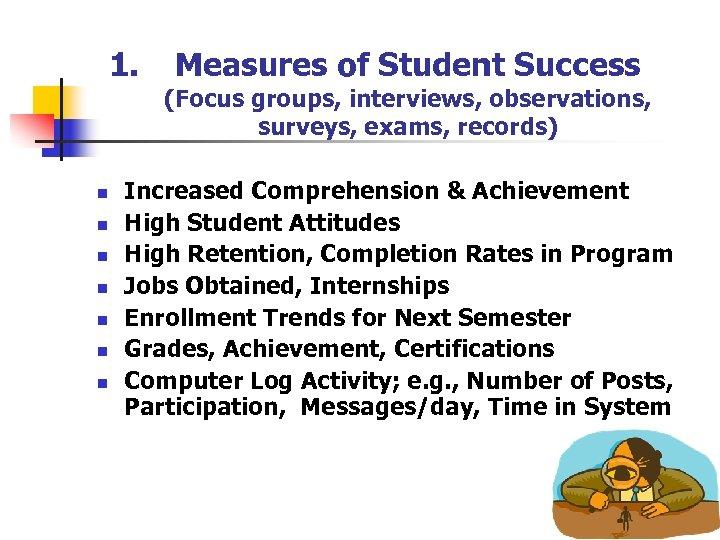 1. n n n n Measures of Student Success (Focus groups, interviews, observations, surveys,