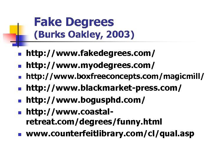 Fake Degrees (Burks Oakley, 2003) n http: //www. fakedegrees. com/ http: //www. myodegrees. com/