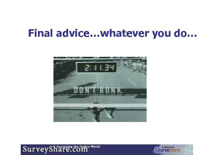 Final advice…whatever you do…